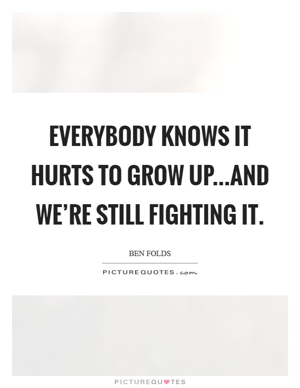 Everybody knows it hurts to grow up...and we're still fighting it Picture Quote #1