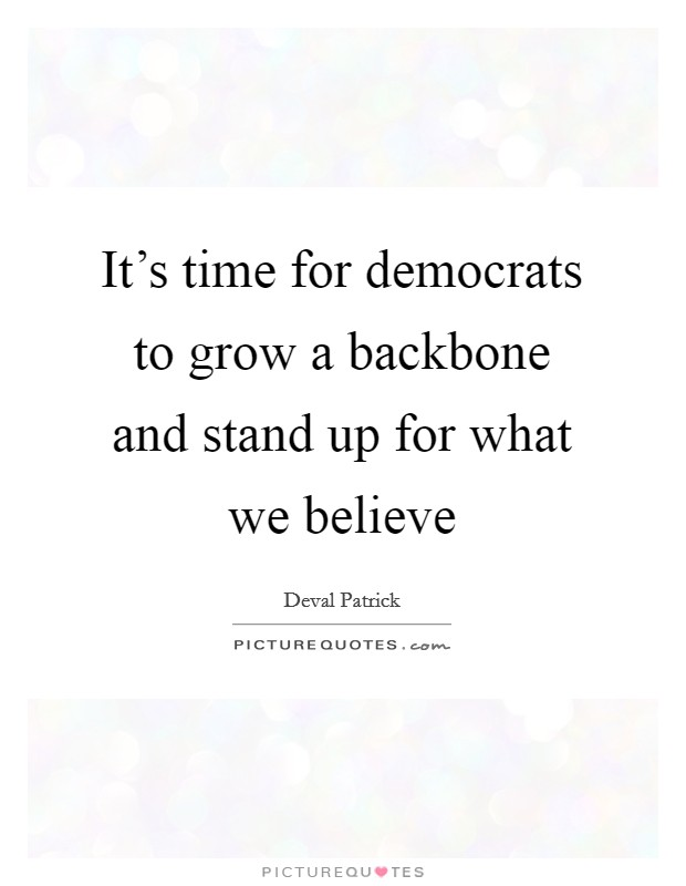 It's time for democrats to grow a backbone and stand up for what we believe Picture Quote #1