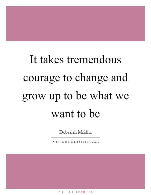 It takes tremendous courage to change and grow up to be what we want to be Picture Quote #1