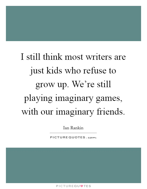 I still think most writers are just kids who refuse to grow up. We're still playing imaginary games, with our imaginary friends. Picture Quote #1