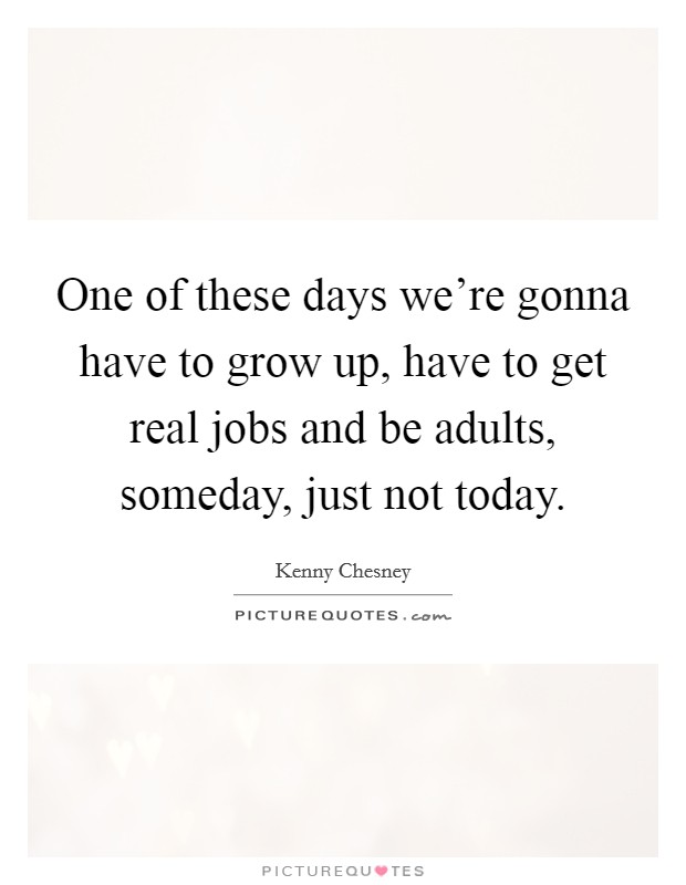 One of these days we're gonna have to grow up, have to get real jobs and be adults, someday, just not today Picture Quote #1