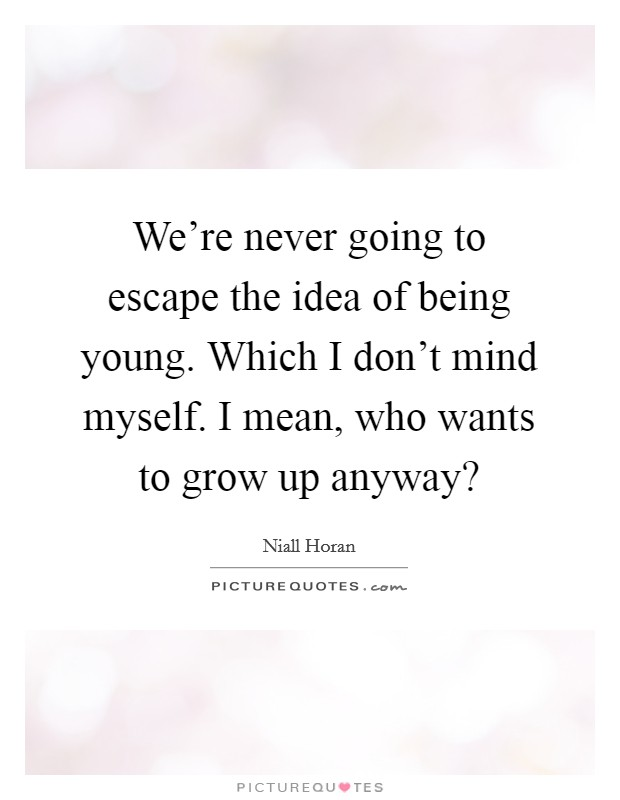 We're never going to escape the idea of being young. Which I don't mind myself. I mean, who wants to grow up anyway? Picture Quote #1