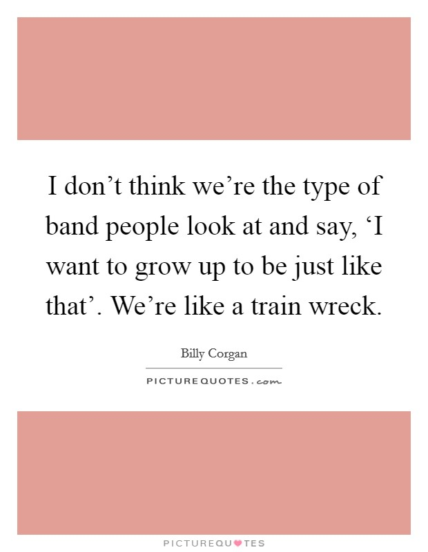 I don't think we're the type of band people look at and say, 'I want to grow up to be just like that'. We're like a train wreck Picture Quote #1