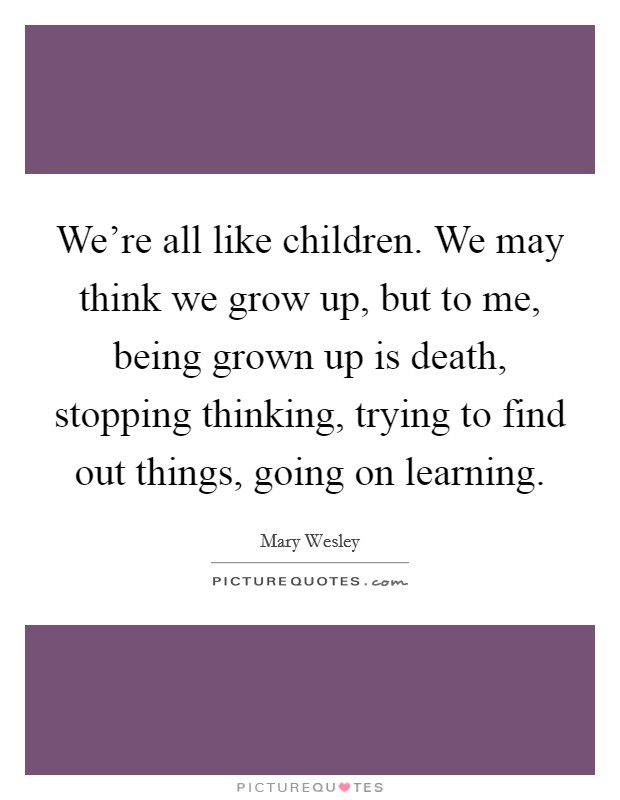 We're all like children. We may think we grow up, but to me, being grown up is death, stopping thinking, trying to find out things, going on learning Picture Quote #1