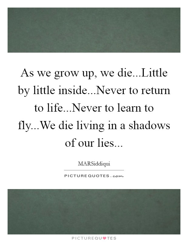 As we grow up, we die...Little by little inside...Never to return to life...Never to learn to fly...We die living in a shadows of our lies Picture Quote #1