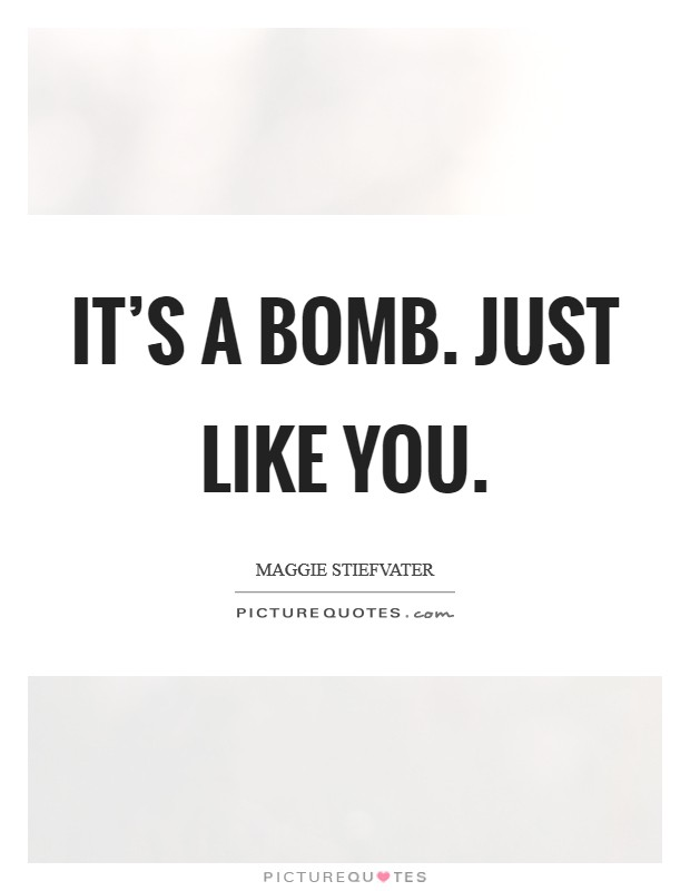 It's a bomb. Just like you. Picture Quote #1