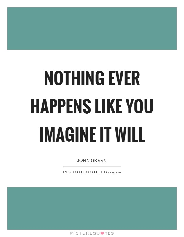 Nothing ever happens like you imagine it will Picture Quote #1