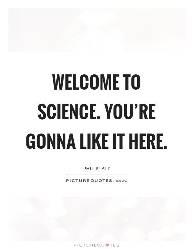 Welcome to science. You're gonna like it here Picture Quote #1