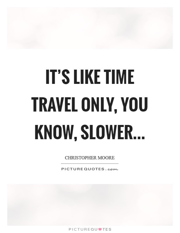 It's like time travel only, you know, slower... Picture Quote #1