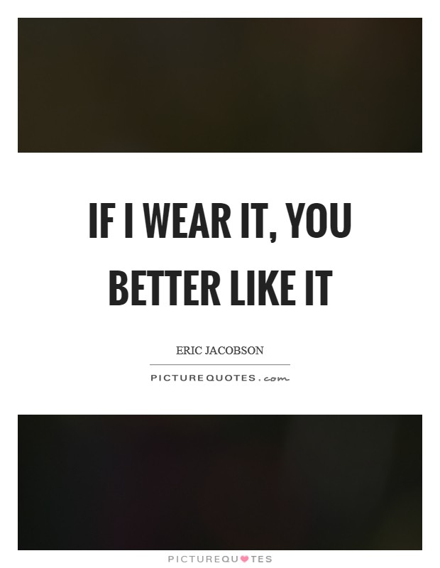 If I wear it, you better like it Picture Quote #1