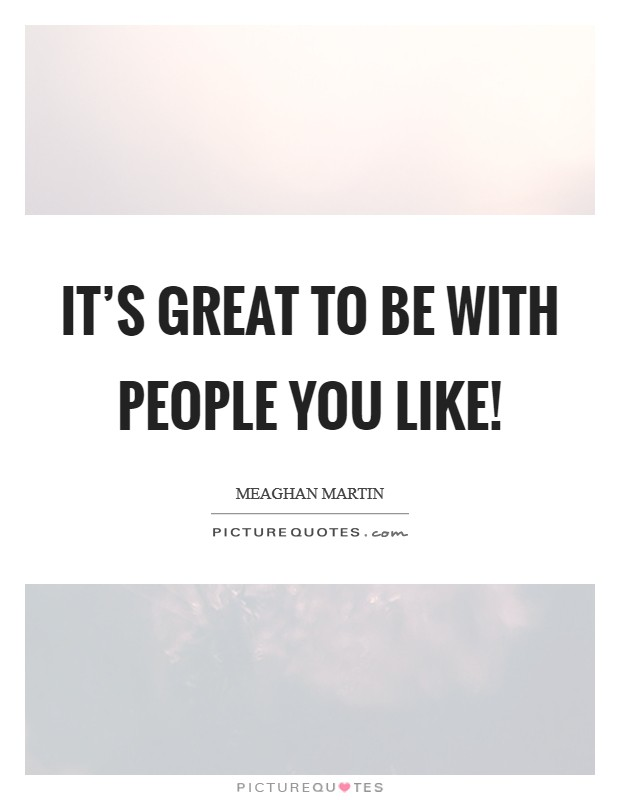It's great to be with people you like! Picture Quote #1