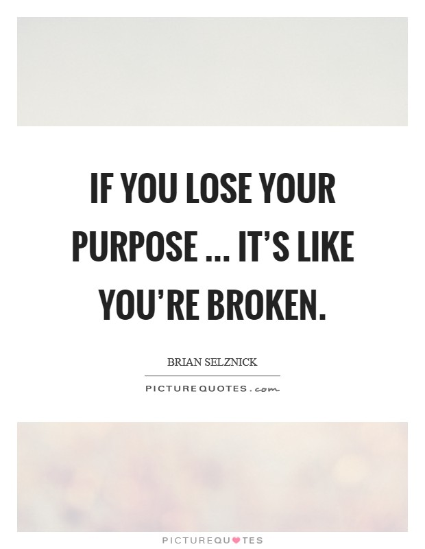 If you lose your purpose ... it's like you're broken. Picture Quote #1