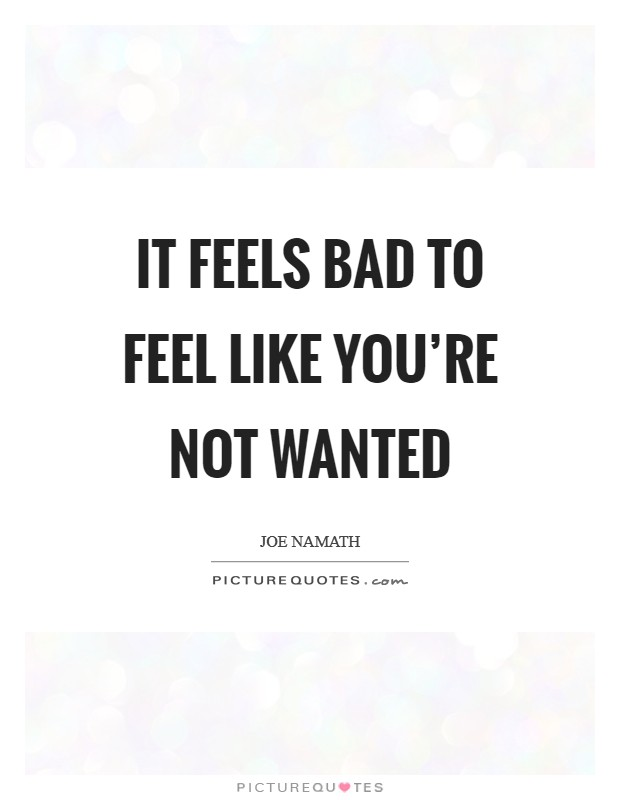 It feels bad to feel like you\'re not wanted | Picture Quotes