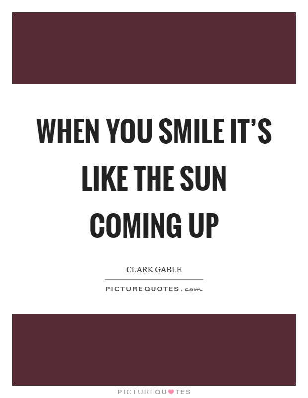 When you smile it's like the sun coming up Picture Quote #1