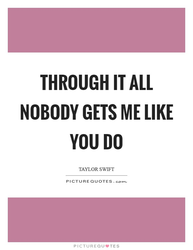Through it all nobody gets me like you do Picture Quote #1