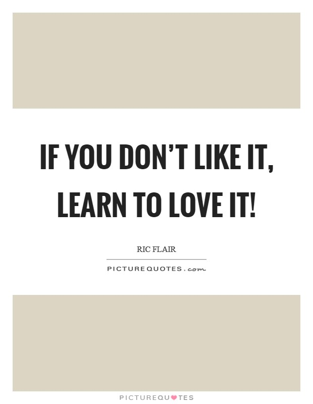 If you don't like it, learn to love it! Picture Quote #1