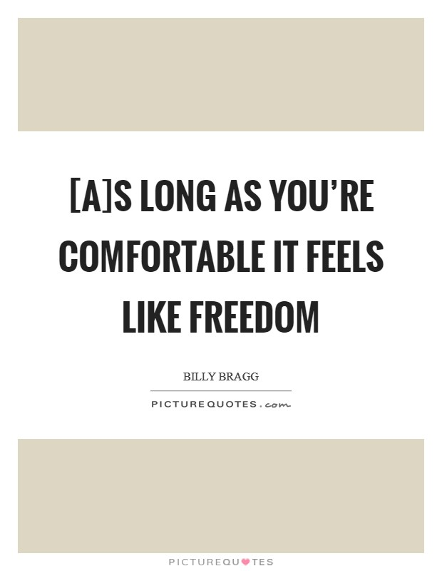 [A]s long as you're comfortable it feels like freedom Picture Quote #1