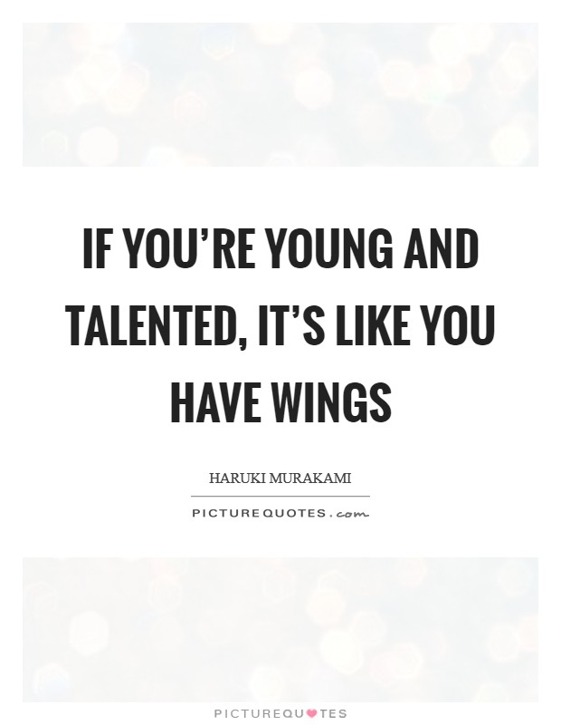 If you're young and talented, it's like you have wings Picture Quote #1