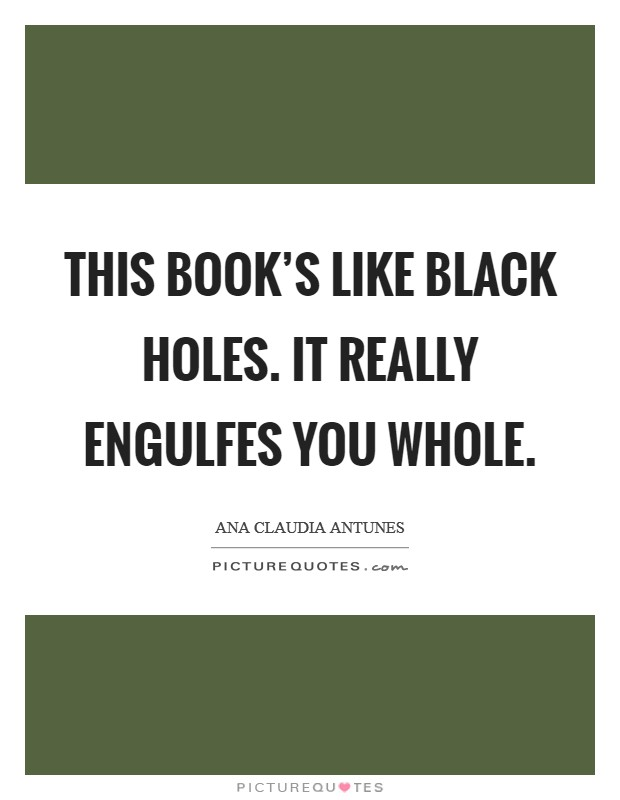 This book's like black holes. It really engulfes you whole Picture Quote #1