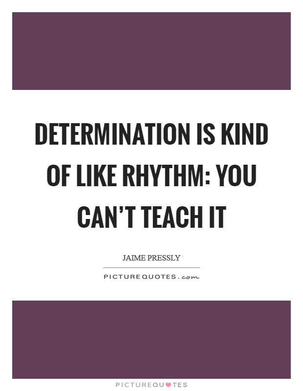 Determination is kind of like rhythm: you can't teach it Picture Quote #1