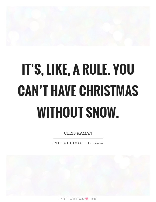 It's, like, a rule. You can't have Christmas without snow Picture Quote #1