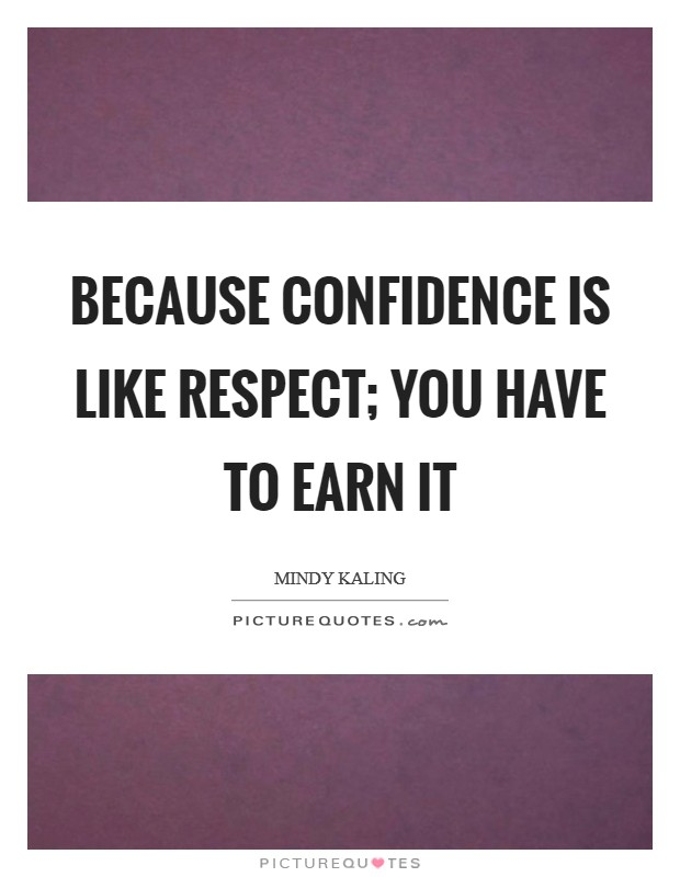 Because confidence is like respect; you have to earn it Picture Quote #1