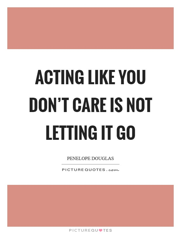 Acting like you don't care is not letting it go Picture Quote #1