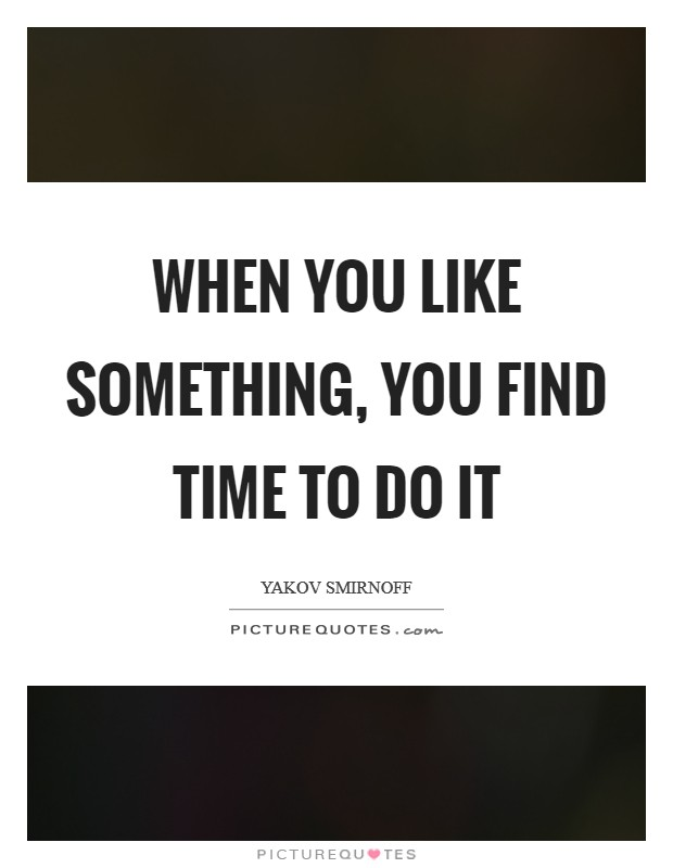 When you like something, you find time to do it Picture Quote #1
