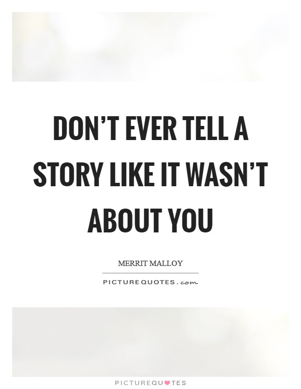 Don't ever tell a story like it wasn't about you Picture Quote #1