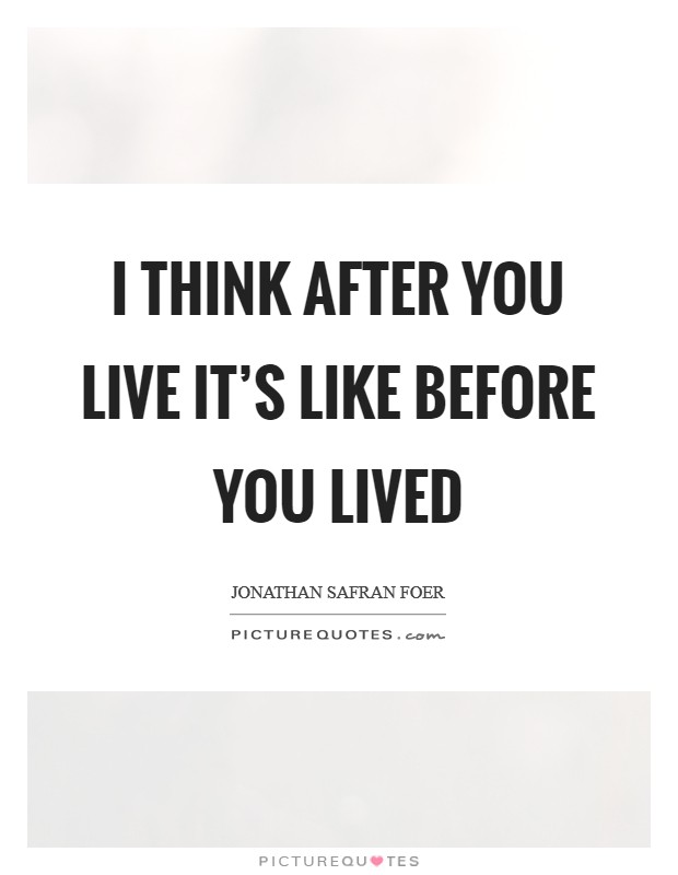 I think after you live it's like before you lived Picture Quote #1