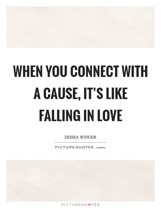 When you connect with a cause, it's like falling in love Picture Quote #1