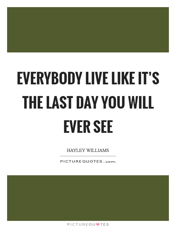 Everybody live like it's the last day you will ever see Picture Quote #1