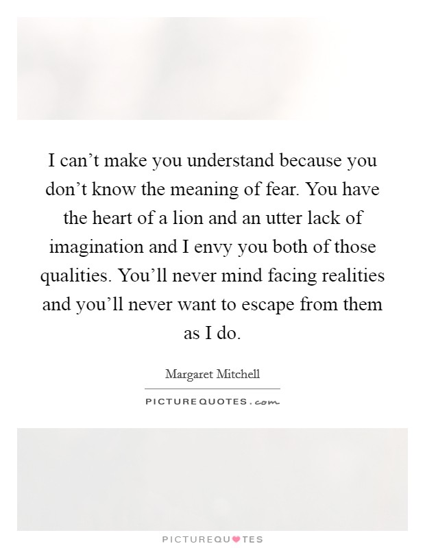 I can't make you understand because you don't know the meaning of fear. You have the heart of a lion and an utter lack of imagination and I envy you both of those qualities. You'll never mind facing realities and you'll never want to escape from them as I do Picture Quote #1
