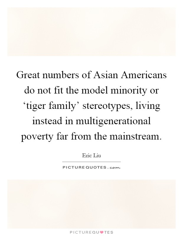 Great numbers of Asian Americans do not fit the model minority or 'tiger family' stereotypes, living instead in multigenerational poverty far from the mainstream Picture Quote #1