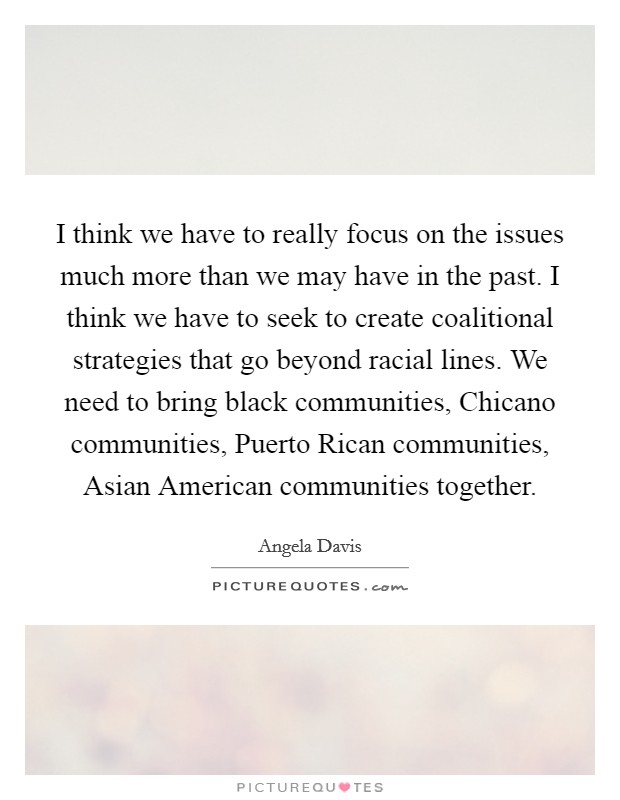 I think we have to really focus on the issues much more than we may have in the past. I think we have to seek to create coalitional strategies that go beyond racial lines. We need to bring black communities, Chicano communities, Puerto Rican communities, Asian American communities together Picture Quote #1