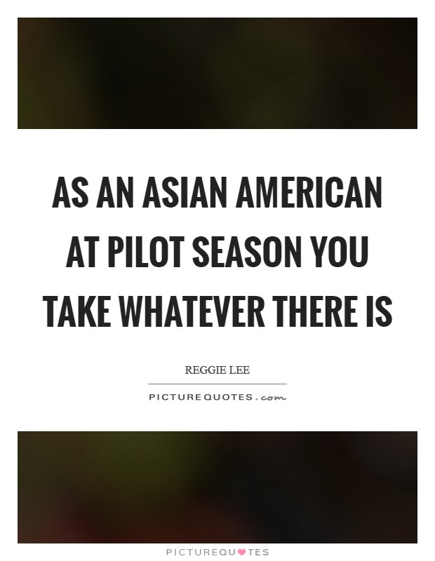 As an Asian American at pilot season you take whatever there is Picture Quote #1