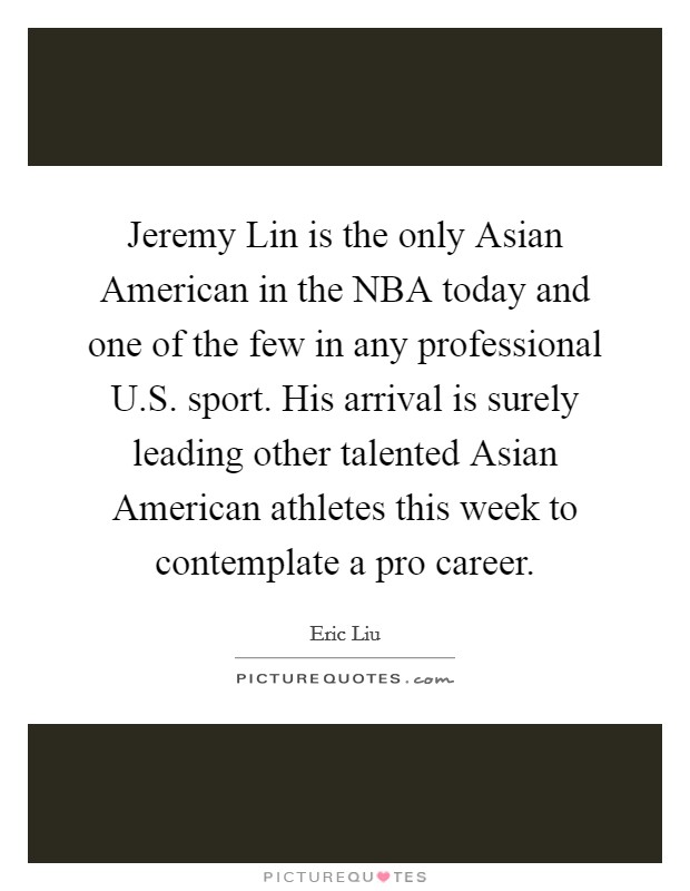 Jeremy Lin is the only Asian American in the NBA today and one of the few in any professional U.S. sport. His arrival is surely leading other talented Asian American athletes this week to contemplate a pro career Picture Quote #1