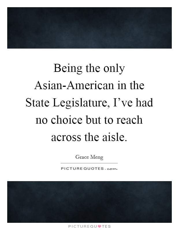 Being the only Asian-American in the State Legislature, I've had no choice but to reach across the aisle Picture Quote #1