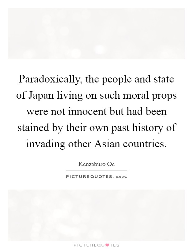Paradoxically, the people and state of Japan living on such moral props were not innocent but had been stained by their own past history of invading other Asian countries Picture Quote #1