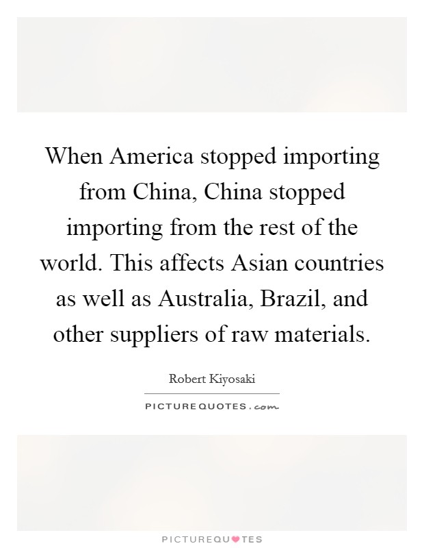 When America stopped importing from China, China stopped importing from the rest of the world. This affects Asian countries as well as Australia, Brazil, and other suppliers of raw materials Picture Quote #1