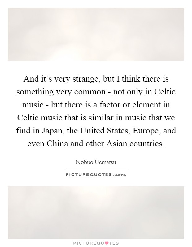 And it's very strange, but I think there is something very common - not only in Celtic music - but there is a factor or element in Celtic music that is similar in music that we find in Japan, the United States, Europe, and even China and other Asian countries Picture Quote #1