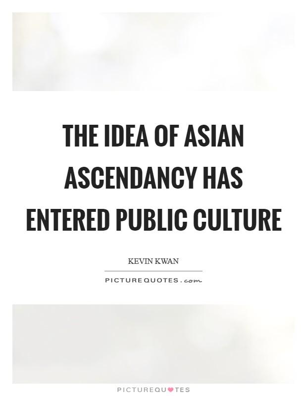 The idea of Asian ascendancy has entered public culture Picture Quote #1