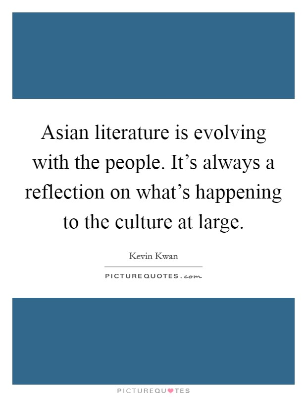 Asian literature is evolving with the people. It's always a reflection on what's happening to the culture at large Picture Quote #1