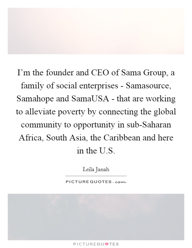I'm the founder and CEO of Sama Group, a family of social enterprises - Samasource, Samahope and SamaUSA - that are working to alleviate poverty by connecting the global community to opportunity in sub-Saharan Africa, South Asia, the Caribbean and here in the U.S Picture Quote #1