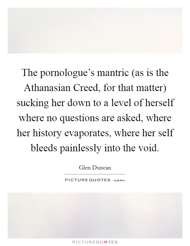 The pornologue's mantric (as is the Athanasian Creed, for that matter) sucking her down to a level of herself where no questions are asked, where her history evaporates, where her self bleeds painlessly into the void Picture Quote #1