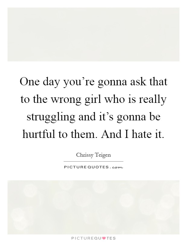 One day you're gonna ask that to the wrong girl who is really struggling and it's gonna be hurtful to them. And I hate it Picture Quote #1