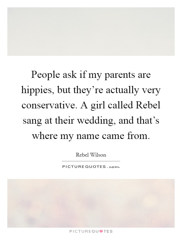 People ask if my parents are hippies, but they're actually very conservative. A girl called Rebel sang at their wedding, and that's where my name came from. Picture Quote #1