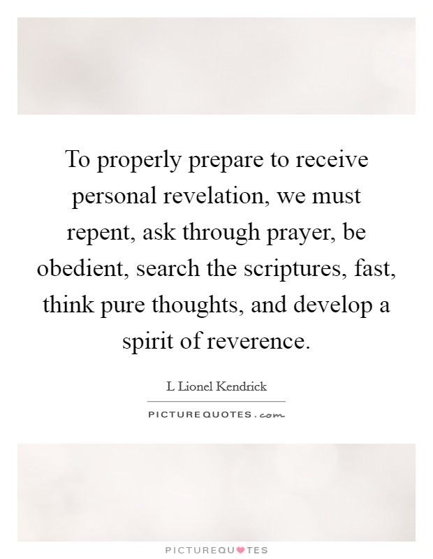To properly prepare to receive personal revelation, we must repent, ask through prayer, be obedient, search the scriptures, fast, think pure thoughts, and develop a spirit of reverence Picture Quote #1