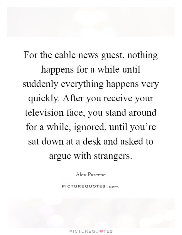 For the cable news guest, nothing happens for a while until suddenly everything happens very quickly. After you receive your television face, you stand around for a while, ignored, until you're sat down at a desk and asked to argue with strangers Picture Quote #1