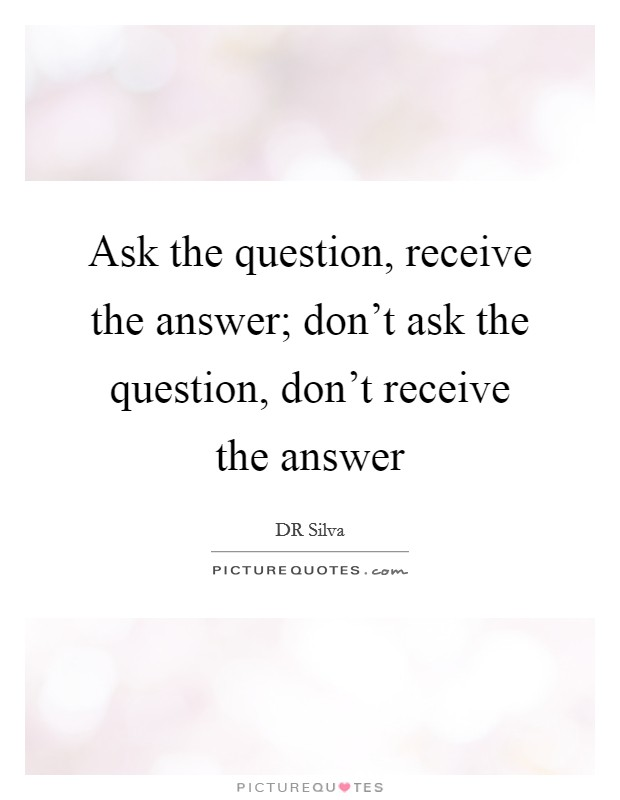 Ask the question, receive the answer; don't ask the question, don't receive the answer Picture Quote #1